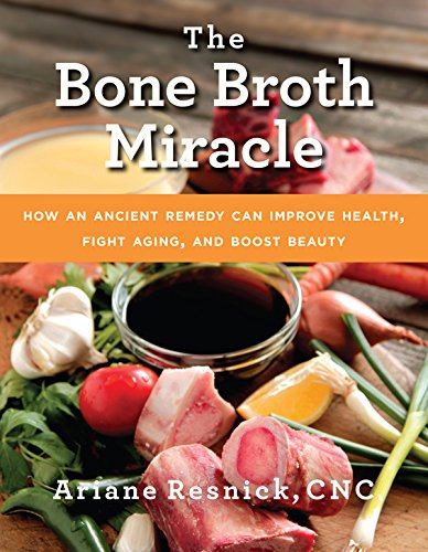 The Bone Broth Miracle: How an Ancient Remedy Can Improve Health, Fight Aging, and Boost Beauty by Ariane Resnick