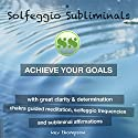 Achieve Your Goals with Great Clarity & Determination: Chakra Guided Meditation, Solfeggio Frequencies & Subliminal Affirmations - Solfeggio Subliminals Speech by  Solfeggio Subliminals Narrated by Kev Thompson