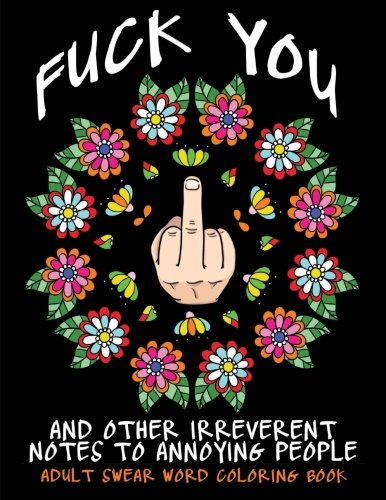 Adult Swear Word Coloring Book : Fuck You & Other Irreverent Notes To Annoying People: 40 Sweary Rude Curse Word Coloring Pages To Calm You The F*ck Down (Adult Swear Word Coloring Books) (Volume 1)