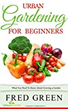 Urban Gardening For Beginners: What You Need To Know About Growing A Garden (Urban Farmer Book 2)