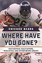 CHICAGO BEARS: WHERE HAVE YOU GONE?: DICK BUTKUS, GALE SAYERS, MIKE DITKA, AND OTHER BEARS GREATS
