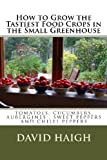 img - for How to Grow the Tastiest Food Crops in the Small Greenhouse (Top tips for the Best Tomatoes, Cucumbers, Aubergines, Sweet Peppers and Chilli Peppers book / textbook / text book