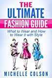 Fashion: The Ultimate Fashion Guide: What to Wear and How to Wear it with Style