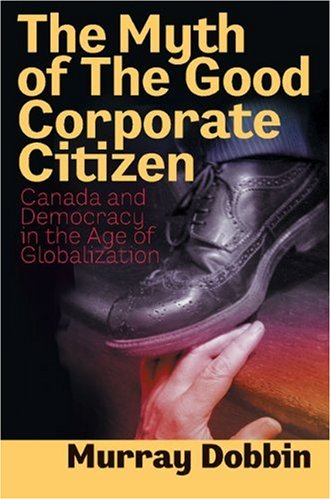 The Myth of the Good Corporate Citizen: Canada and Democracy in the Age of Globalization