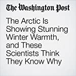 The Arctic Is Showing Stunning Winter Warmth, and These Scientists Think They Know Why | Chris Mooney