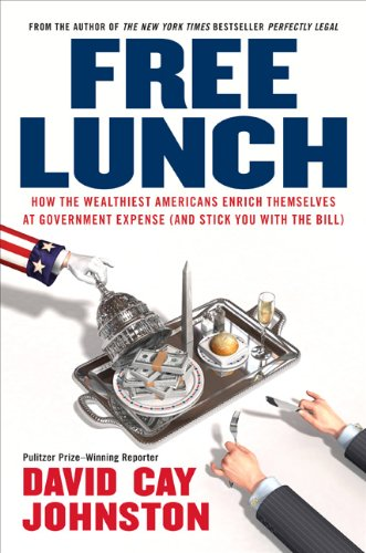 Free Lunch: How the Wealthiest Americans Enrich Themselves at Government Expense (and Stick You with the Bill): David Cay Johnston: 9781591841913: Amazon.com: Books
