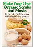 Make Your Own Organic Scrubs and Masks: An Everyday Guide to Simple Homemade Beauty Products thumbnail