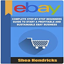 eBay: Complete Step-by-Step Beginners Guide to Start a Profitable and Sustainable eBay Business Audiobook by Shea Hendricks Narrated by Sangita Chauhan