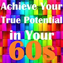 Achieve Your True Potential in Your 60s - Self-improvement Hypnosis Speech by Sunny Oye Narrated by Richard Johnson