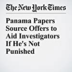 Panama Papers Source Offers to Aid Investigators If He's Not Punished | Scott Shane,Eric Lipton