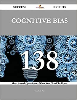 Cognitive Bias 138 Success Secrets: 138 Most Asked Questions On Cognitive Bias - What You Need To Know