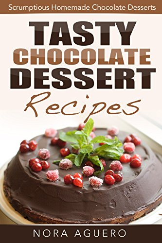 Free Kindle Book : Tasty Chocolate Dessert Recipes: Scrumptious Homemade Chocolate Desserts