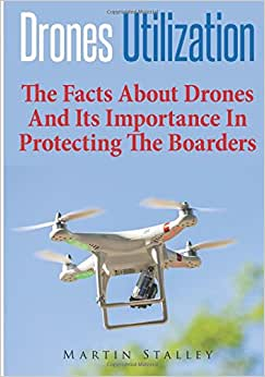 Drones Utilization: The Facts About Drones And Its Importance In Protecting The Boarders