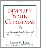 Simplify Your Christmas: 100 Ways to Reduce the Stress and Recapture the Joy of the Holidays (Elaine St. James Little Books)