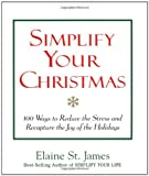 Simplify Your Christmas: 100 Ways to Reduce the Stress and Recapture the Joy of the Holidays (Elaine St. James Little Books) (0836267850) by Elaine St. James