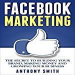 Facebook Marketing: The Secret to Building Your Brand, Making Money and Growing Your Business | Anthony Smith