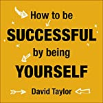 How to Be Successful by Being Yourself: The Surprising Truth About Turning Fear and Doubt into Confidence and Success | David Taylor