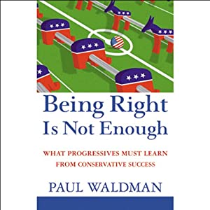 Being Right Is Not Enough: What Progressives Must Learn From Conservative Success | [Paul Waldman]