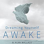 Dreaming Yourself Awake: Lucid Dreaming and Tibetan Dream Yoga for Insight and Transformation | [B. Alan Wallace, Brian Hodel (editor)]
