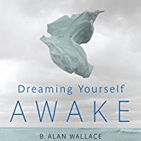 Dreaming Yourself Awake: Lucid Dreaming and Tibetan Dream Yoga for Insight and Transformation (       UNABRIDGED) by B. Alan Wallace, Brian Hodel (editor) Narrated by Tom Pile
