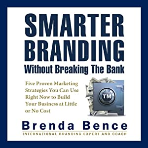 Smarter Branding without Breaking the Bank: Five Proven Marketing Strategies You Can Use Right Now to Build Your Business at Little or No Cost | [Brenda Bence]