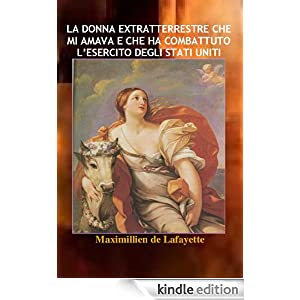 LA DONNA EXTRATTERRESTRE CHE MI AMAVA E CHE HA COMBATTUTO L'ESERCITO DEGLI STATI UNITI (Italian Edition)