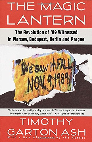 The Magic Lantern: The Revolution of '89 Witnessed in Warsaw, Budapest, Berlin, and Prague