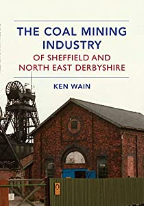 The Coal Mining Industry of Sheffield and North East Derbyshire