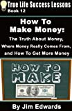 How To Make Money: The Truth About Money, Where Money Comes From, and How To Get More Money (True Life Success Lessons)