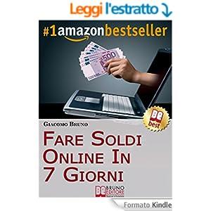 Fare Soldi Online in 7 Giorni. Come Guadagnare Denaro su Internet e Creare Rendite Automatiche con il Web. (Libri Denaro - Ebook bestseller italiano, anteprima gratis) (Crescita finanziaria)