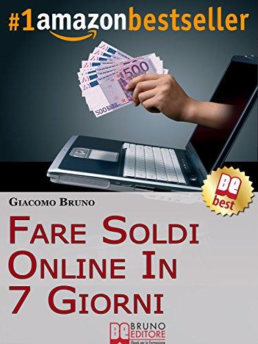 Fare Soldi Online in 7 Giorni Come Guadagnare Denaro su Internet e Creare Rendite Automatiche con il Web Libri PDF