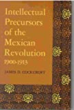 Intellectual Precursors of the Mexican Revolution, 1900-13 (Latin American Monograph Series) (0292783795) by Cockcroft, James D.