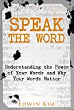 Speak The Word: Understanding the Power of Your Words and Why Your Words Matter