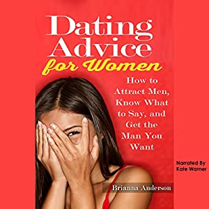 Dating Advice for Women: How to Attract Men, Know What to Say, and Get the Man You Want Audiobook