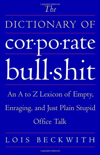 The Dictionary Of Corporate Bullshit: An A To Z Lexicon Of Empty, Enraging, And Just Plain Stupid Office Talk