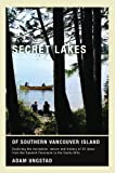 Secret Lakes of Southern Vancouver Island: Exploring the recreation, nature and history of 25 lakes from Saanich to Sooke
