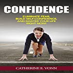 Self-Confidence: Eliminate Fear, Build Self-Confidence, and Master Your Life Right Now! | Catherine E. Vonn