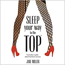 Sleep Your Way to the Top: * And Other Myths about Business Success (       UNABRIDGED) by Jane Miller Narrated by Jane Miller