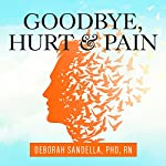 Goodbye, Hurt and Pain: 7 Simple Steps for Health, Love, and Success | Deborah Sandella PhD RN