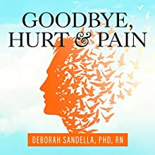 Goodbye, Hurt and Pain: 7 Simple Steps for Health, Love, and Success Audiobook by Deborah Sandella PhD RN Narrated by Virginia Wolf