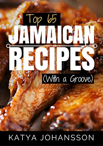 Top 65 Jamaican Recipes: (With A Groove) (Jamaican Recipes Cookbook, Jamaican Cookbook, Jamaican Recipe Book) by Katya Johansson