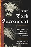 The Dark Sacrament: True Stories of Modern-Day Demon Possession and Exorcism David M. Kiely