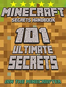 Minecraft Secrets Handbook: 101 Ultimate Secrets: The Awesome Minecraft Secrets Handbook for ALL Minecraft Fans: Tips and Tricks That You Need to Know (An Unofficial Minecraft Handbook)
