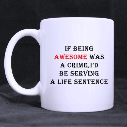 White Ceramic Coffee/Tea Mugs Funny If Being Awesome Was A Crime,I'D Be Serving A Life Sentence Home/Office Mug 11Oz/100% Ceramic Coffee/Tea Mug Great Gift Idea