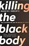 Killing the Black Body: Race, Reproduction, and the Meaning of Liberty (0679758690) by Dorothy Roberts