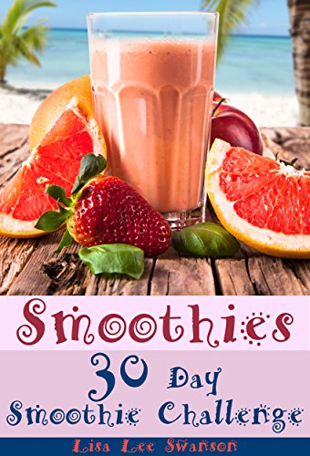 Smoothies: 30 Day Smoothie Challenge (Smoothie Recipes, Smoothies For Weight Loss, Zero Belly Smoothies, Smoothie Diet, Smoothie Cookbook Book 1) by Lisa Lee Swanson