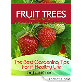 Fruit Trees - How To Grow Delicious Fruit In Your Garden (The Best Gardening Tips For A Healthy Life Book 4) (English Edition)