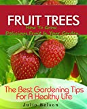 Fruit Trees - How To Grow Delicious Fruit In Your Garden (The Best Gardening Tips For A Healthy Life Book 4)