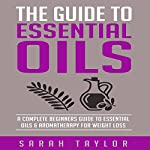 Essential Oils: The Complete Guide: Essential Oils Recipes, Aromatherapy and Essential Oils for Beginners | Sarah Taylor