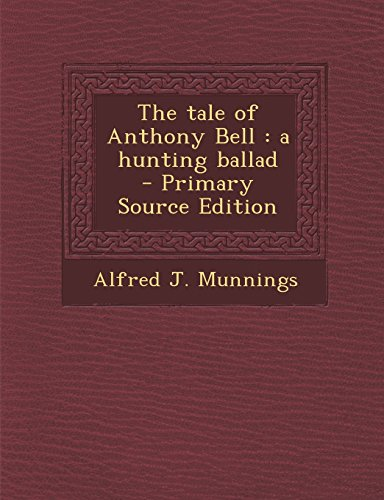The Tale of Anthony Bell: A Hunting Ballad - Primary Source Edition